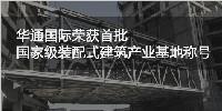 """华通国际被住房城乡建设部认定为首批""""装配式建筑产业基地"""""""